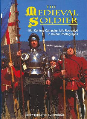 The Medieval Soldier: 15th Century Campaign Life Recreated in Colour Photographs - Embleton, Gary, and Embleton, Gerry, and Houe, John