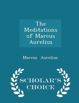 The Meditations of Marcus Aurelius - Scholar's Choice Edition - Aurelius, Marcus
