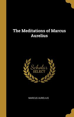 The Meditations of Marcus Aurelius - Aurelius, Marcus