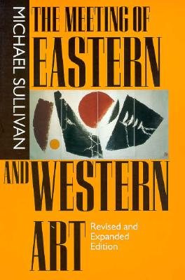 The Meeting of Eastern and Western Art, Revised and Expanded Edition - Sullivan, Michael