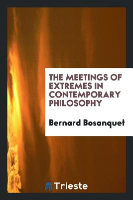 The Meetings of Extremes in Contemporary Philosophy - Bosanquet, Bernard