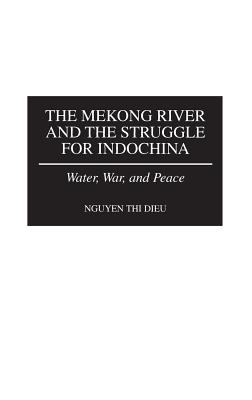 The Mekong River and the Struggle for Indochina: Water, War, and Peace - Dieu, Nguyen Thi