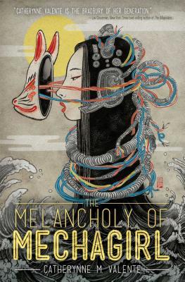The Melancholy of Mechagirl - Valente, Catherynne M