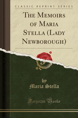 The Memoirs of Maria Stella (Lady Newborough) (Classic Reprint) - Stella, Maria