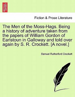 The Men of the Moss-Hags. Being a History of Adventure Taken from the Papers of William Gordon of Earlstoun in Galloway and Told Over Again by S. R. Crockett. [A Novel.] - Crockett, S R