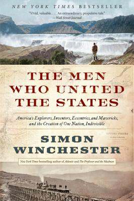 The Men Who United the States: America's Explorers, Inventors, Eccentrics, and Mavericks, and the Creation of One Nation, Indivisible - Winchester, Simon