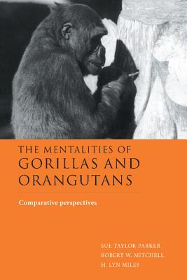 The Mentalities of Gorillas and Orangutans: Comparative Perspectives - Parker, Sue Taylor, Professor (Editor), and Mitchell, Robert W (Editor), and Miles, H Lyn (Editor)