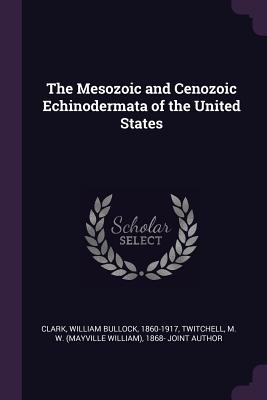 The Mesozoic and Cenozoic Echinodermata of the United States - Clark, William Bullock, and Twitchell, M W 1868- Joint Author