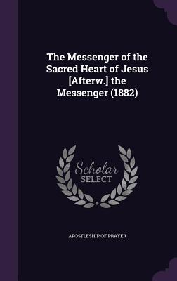 The Messenger of the Sacred Heart of Jesus [Afterw.] the Messenger (1882) - Apostleship of Prayer (Creator)