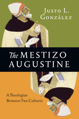 The Mestizo Augustine: A Theologian Between Two Cultures - Gonzalez, Justo L