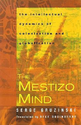 The Mestizo Mind: The Intellectual Dynamics of Colonization and Globalization - Gruzinski, Serge