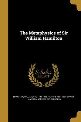 The Metaphysics of Sir William Hamilton - Bowen, Francis 1811-1890, and Hamilton, William Sir, Ed (Creator)