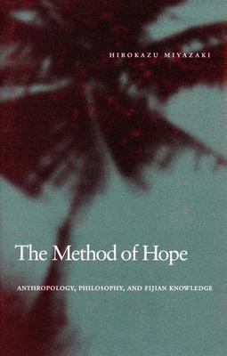 The Method of Hope: Anthropology, Philosophy, and Fijian Knowledge - Miyazaki, Hirokazu