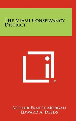 The Miami Conservancy District - Morgan, Arthur Ernest, and Deeds, Edward A (Foreword by)