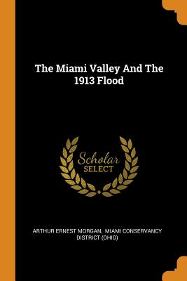 The Miami Valley and the 1913 Flood - Morgan, Arthur Ernest, and Miami Conservancy District (Ohio) (Creator)