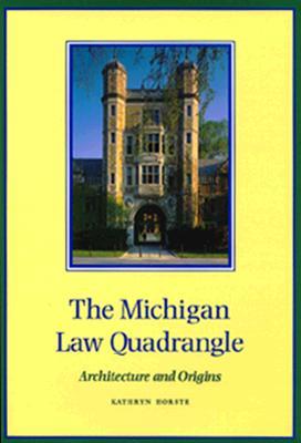 The Michigan Law Quadrangle: Architecture and Origins - Horste, Kathryn