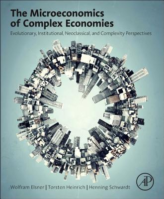 The Microeconomics of Complex Economies: Evolutionary, Institutional, Neoclassical, and Complexity Perspectives - Elsner, Wolfram, and Heinrich, Torsten, and Schwardt, Henning