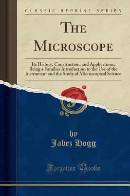 The Microscope: Its History, Construction, and Applications; Being a Familiar Introduction to the Use of the Instrument and the Study of Microscopical Science (Classic Reprint) - Hogg, Jabez