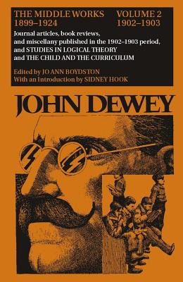 The Middle Works of John Dewey, 1899-1925, Volume 2: 1902-1903; Journal Articles, Book Reviews, and Miscellany in the 1902-1903 Period, and STUDIES IN LOGICAL THEORY and THE CHILD AND THE CURRICULUM - Dewey, John, and Boydston, Jo Ann (Editor), and Hook, Sidney, Dr. (Introduction by)