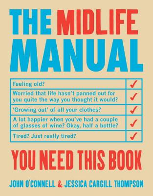 The Midlife Manual: Your Very Own Guide to Getting Through the Middle Years - O'Connell, John, and Cargill-Thompson, Jessica