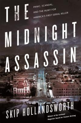 The Midnight Assassin: Panic, Scandal, and the Hunt for America's First Serial Killer - Hollandsworth, Skip