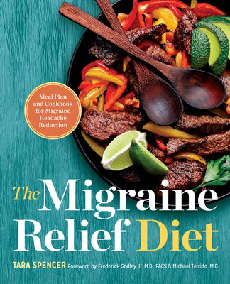 The Migraine Relief Diet: Meal Plan and Cookbook for Migraine Headache Reduction - Spencer, Tara, and Godley, Frederick (Foreword by), and Teixido, Michael (Foreword by)