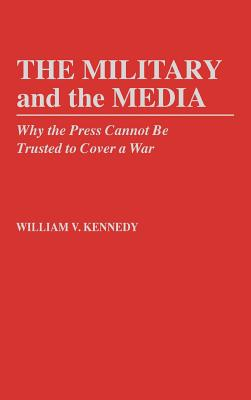 The Military and the Media: Why the Press Cannot Be Trusted to Cover a War - Kennedy, William V