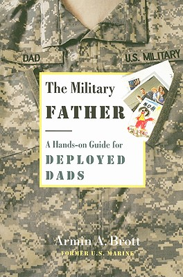 The Military Father: A Hands-On Guide for Deployed Dads - Brott, Armin A