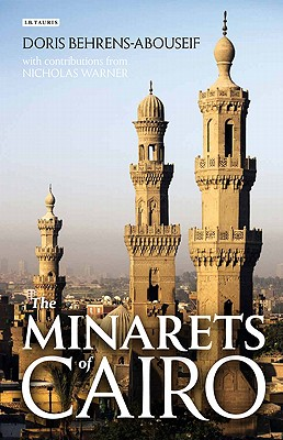 The Minarets of Cairo: Islamic Architecture from the Arab Conquest to the End of the Ottoman Empire - Behrens-Abouseif, Doris, and O'Kane, Bernard, Professor (Photographer), and Warner, Nicholas (Contributions by)