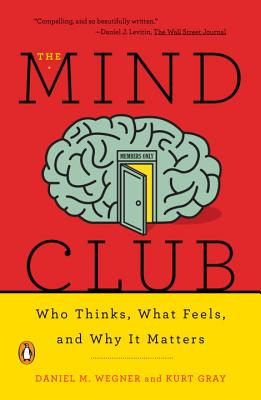 The Mind Club: Who Thinks, What Feels, and Why It Matters - Wegner, Daniel M, and Gray, Kurt, PhD