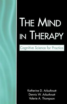 The Mind in Therapy: Cognitive Science for Practice - Arbuthnott, Katherine D