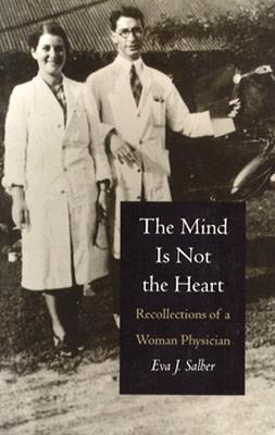 The Mind Is Not the Heart: Recollections of a Woman Physician - Salber, Eva J