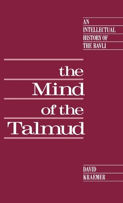 The Mind of the Talmud: An Intellectual History of the Bavli - Kraemer, David Charles