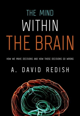 The Mind Within the Brain: How We Make Decisions and How Those Decisions Go Wrong - Redish, A David