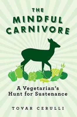 The Mindful Carnivore: A Vegetarian's Hunt for Sustenance - Cerulli, Tovar