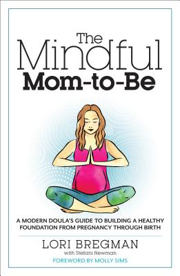 The Mindful Mom-To-Be: A Modern Doula's Guide to Building a Healthy Foundation from Pregnancy Through Birth - Bregman, Lori, and Newman, Stefani, and Sims, Molly (Foreword by)