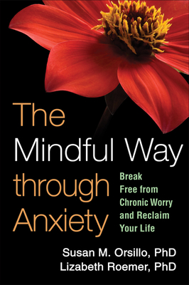 The Mindful Way Through Anxiety: Break Free from Chronic Worry and Reclaim Your Life - Orsillo, Susan M, PhD, and Roemer, Lizabeth, PhD, and Segal, Zindel V, PhD (Foreword by)