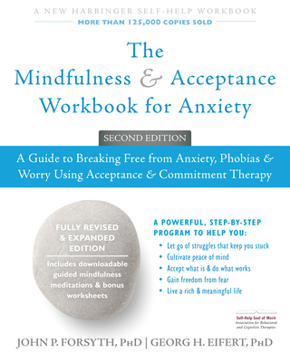 The Mindfulness and Acceptance Workbook for Anxiety: A Guide to Breaking Free from Anxiety, Phobias, and Worry Using Acceptance and Commitment Therapy - Forsyth, John P, PhD, and Eifert, Georg H, PhD