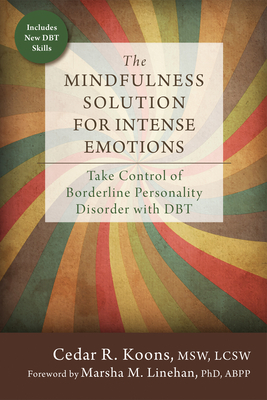 The Mindfulness Solution for Intense Emotions: Take Control of Borderline Personality Disorder with DBT - Koons, Cedar R, MSW, Lcsw, and Linehan, Marsha M, PhD, Abpp (Foreword by)