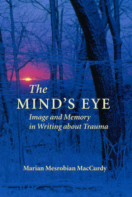 The Mind's Eye: Image and Memory in Writing about Trauma - MacCurdy, Marian Mesrobian