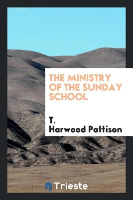 The Ministry of the Sunday School - Pattison, T Harwood