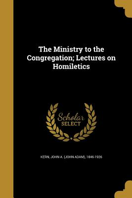 The Ministry to the Congregation; Lectures on Homiletics - Kern, John a (John Adam) 1846-1926 (Creator)