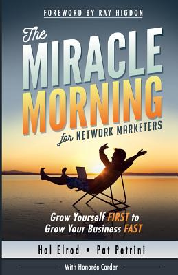 The Miracle Morning for Network Marketers: Grow Yourself First to Grow Your Business Fast - Elrod, Hal, and Petrini, Pat, and Corder, Honoree