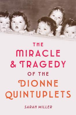 The Miracle & Tragedy of the Dionne Quintuplets - Miller, Sarah