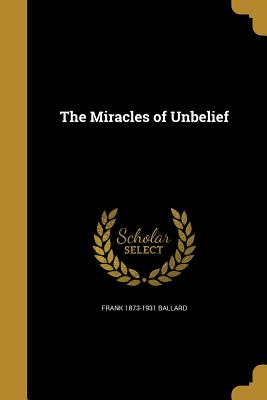 The Miracles of Unbelief - Ballard, Frank 1873-1931