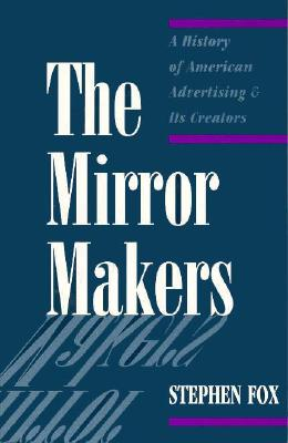 The Mirror Makers: A History of American Advertising and Its Creators - Fox, Stephen