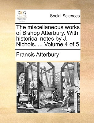The Miscellaneous Works of Bishop Atterbury. with Historical Notes by J. Nichols. ... Volume 2 of 5 - Atterbury, Francis