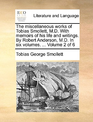The Miscellaneous Works of Tobias Smollett, M.D. with Memoirs of His Life and Writings. by Robert Anderson, M.D. in Six Volumes. ... Volume 2 of 6 - Smollett, Tobias George