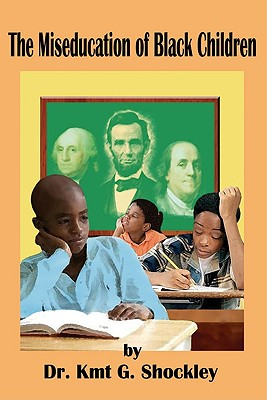 The Miseducation of Black Children - Shockley, Kmt G, and Hilliard, Asa G, Professor, III (Foreword by), and Akbar, Na'im (Foreword by)