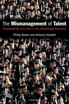 The Mismanagement of Talent: Employability and Jobs in the Knowledge Economy - Brown, Philip, and Hesketh, Anthony, and Brown, Phillip